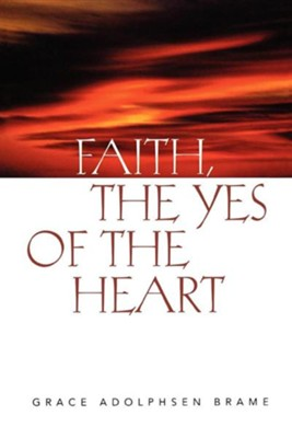 Faith, The Yes of the Heart   -     By: Grace Adolphsen Brame