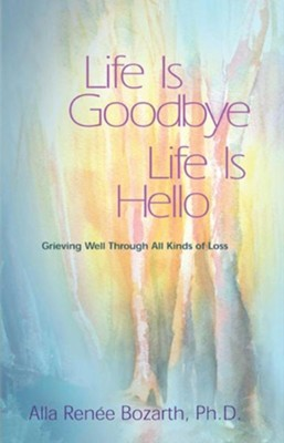 Life Is Goodbye Life Is Hello: Grieving Well Through All Kinds of Loss  -     By: Alla Renee Bozarth