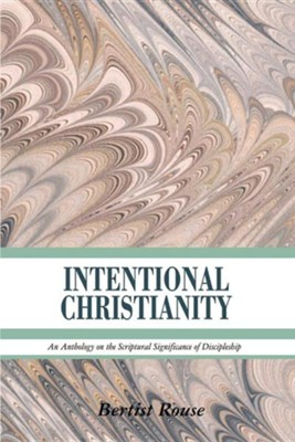 Intentional Christianity: An Anthology on the Scriptural Significance of Discipleship  -     By: Bertist Rouse
