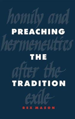 Preaching the Tradition: Homily and Hermeneutics After the Exile, Cloth  -     By: Rex Mason