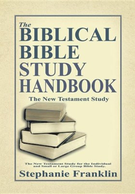 The Biblical Bible Study Handbook: The New Testament Study for the Individual and Small or Large Group Bible Study  -     By: Stephanie Franklin