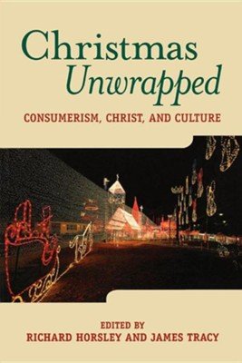 Christmas Unwrapped: Consumerism, Celluloid, Christ,                             -     Edited By: Richard Horsley, James Tracy     By: Richard Horsley and James Tracy eds.