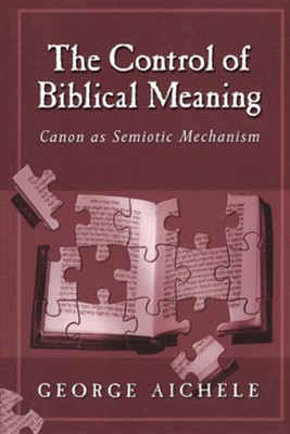 The Control of Biblical Meaning: Canon As Semiotic Mechanism   -     By: George Aichele