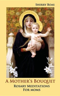 A Mother's Bouquet: Rosary Meditations for Moms  -     By: Sherry Boas