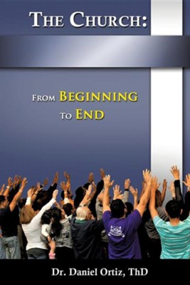 The Church: From Beginning to End  -     By: Dr. Daniel Ortiz ThD