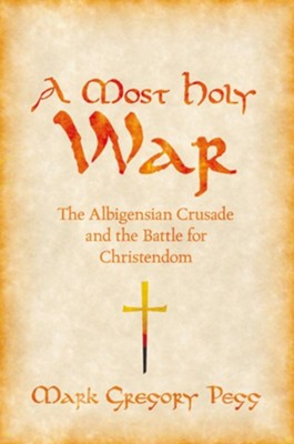 A Most Holy War: The Albigensian Crusade and the Battle for Christendom  -     By: Mark Gregory Pegg