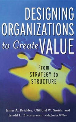 Designing Organizations to Create Value: From Strategy to Structure  -     By: James A. Brickley, Clifford W. Smith, Jerold L. Zimmerman, Janice Willett