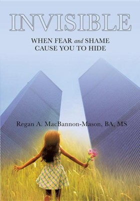 Invisible: When Fear and Shame Cause You to Hide  -     By: Regan A. MacBannon-Mason BA, MS