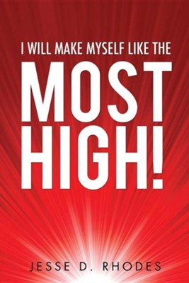 I Will Make Myself Like the Most High!  -     By: Jesse D. Rhodes