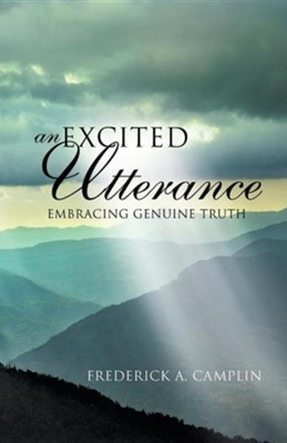An Excited Utterance - Embracing Genuine Truth  -     By: Frederick A. Camplin