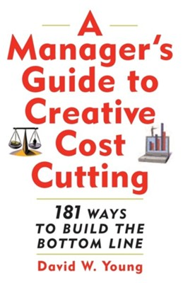 A Manager's Guide to Creative Cost Cutting  -     By: David W. Young