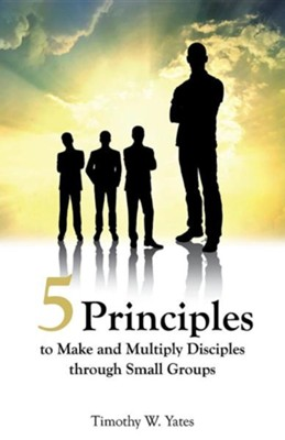 Five Principles to Make and Multiply Disciples Through Small Groups  -     By: Timothy W. Yates