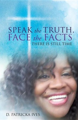 Speak the Truth, Face the Facts There Is Still Time  -     By: D. Patricka Ives