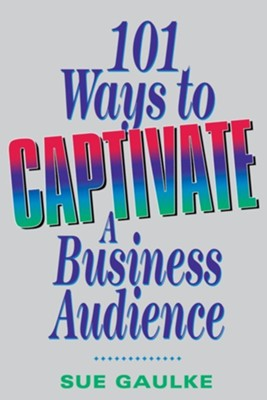 101 Ways to Captivate a Business Audience  -     By: Sue Gaulke