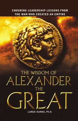 The Wisdom of Alexander the Great: Enduring Leadership Lessons from the Man Who Created an Empire  -     By: Lance Kurke Ph.D.