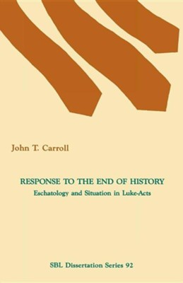 Response to the End of History: Eschatology and Situation in Luke-Acts  -     By: John T. Carroll