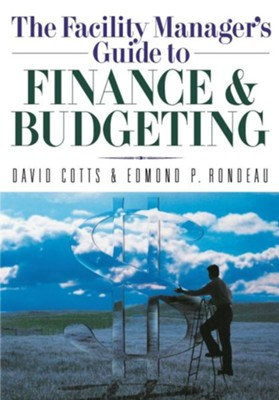 The Facility Manager's Guide to Finance and Budgeting  -     By: David Cotts, Edmond P. Rondeau