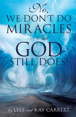 No, We Don't Do Miracles - But God Still Does!  -     By: Lyle Carbert, Kay Carbert