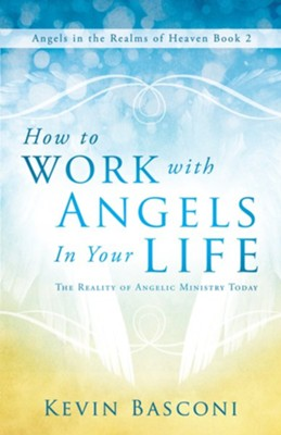 How to Work with Angels in Your Life: The Reality of Angelic Ministry Today-Angels in the Realms of Heaven, Book 2  -     By: Kevin Basconi