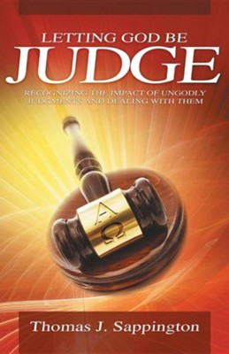 Letting God Be Judge: Recognizing the Impact of Ungodly Judgments and Dealing with Them  -     By: Thomas J. Sappington