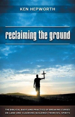Reclaiming the Ground: The Biblical Basis and Practice of Breaking Curses on Land and Cleansing Buildings from Evil Spirits  -     By: Ken Hepworth