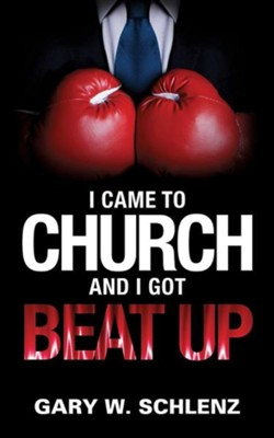 I Came to Church and I Got Beat Up  -     By: Gary W. Schlenz