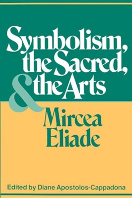 Symbolism, the Sacred, and the Arts  -     Edited By: Diane Apostolos-Cappadona     By: Mircea Eliade