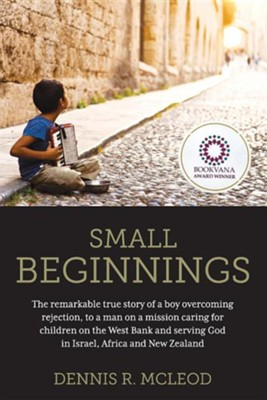 Small Beginnings: The Remarkable True Story of a Boy Overcoming Rejection, to a Man on a Mission Caring for Children on the West Bank an  -     By: Dennis R. McLeod