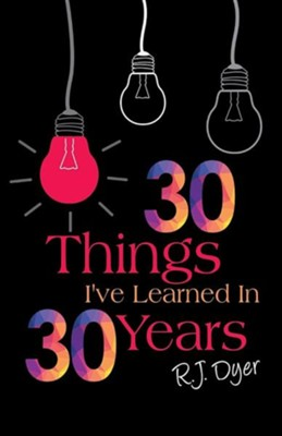 30 Things I've Learned in 30 Years  -     By: R.J. Dyer