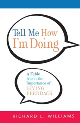 Tell Me How I'm Doing: A Fable about the Importance of Giving Feedback  -     By: Richard L. Williams