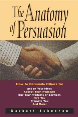 The Anatomy of Persuasion: How to Persuade Others to Act on Your Ideas, Accept Your Proposals, Buy Your Products or Services, Hire You, Promote y  -     By: Norbert Aubuchon