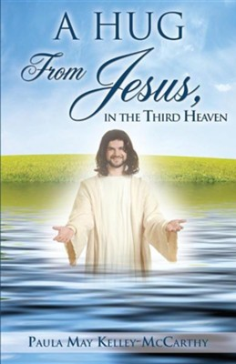 A Hug from Jesus, in the Third Heaven  -     By: Paula May Kelley-McCarthy