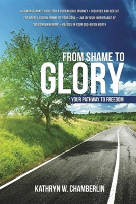 From Shame to Glory: Your Pathway to Freedom  -     By: Kathryn W. Chamberlin