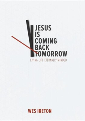 Jesus Is Coming Back Tomorrow  -     By: Wes Ireton
