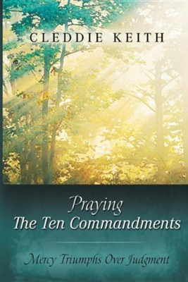 Praying the Ten Commandments: Mercy Triumphs Over Judgment  -     By: Cleddie Keith