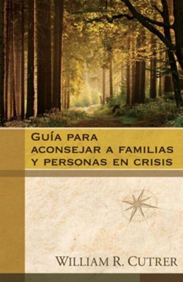 Guia para aconsejar a familias y personas en crisis, Guide to Counsel Families and Individuals in Crisis  -     By: William R. Cutrer