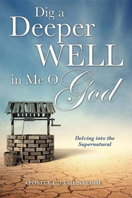 Dig a Deeper Well in Me O God  -     By: Apostle E. Uche Nyeche