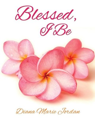 Blessed, I Be  -     By: Diana Marie Jordan