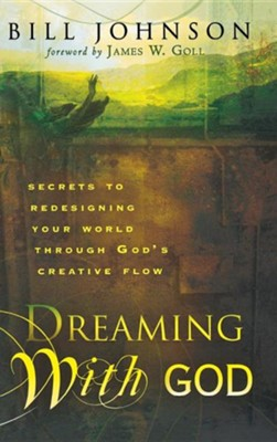 Dreaming with God: Secrets to Redesigning Your World Through God's Creative Flow  -     By: Bill Johnson