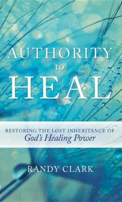 Authority to Heal  -     By: Randy Clark