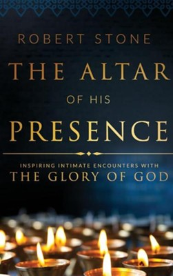 The Altar of His Presence: Inspiring Intimate Encounters with the Glory of God  -     By: Robert Stone