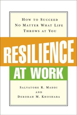 Resilience at Work: How to Succeed No Matter What Life Throws at You  -     By: Salvatore R. Maddi, Deborah M. Khoshaba