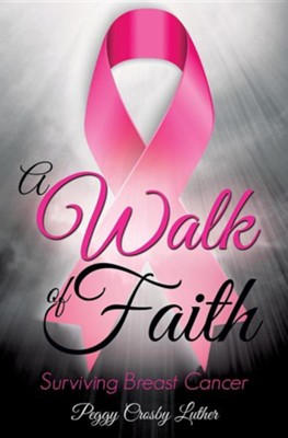 A Walk of Faith: Surviving Breast Cancer  -     By: Peggy Crosby Luther
