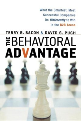 The Behavioral Advantage: What the Smartest, Most Successful Companies Do Differently to Win in the B2B Arena  -     By: Terry R. Bacon, David G. Pugh