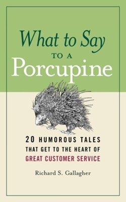 What to Say to a Porcupine: 20 Humorous Tales That Get to the Heart of Great Customer Service  -     By: Richard S. Gallagher
