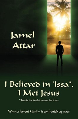 I Believed in 'Issa, I Met Jesus: When a Fervent Muslim Is Confronted by Grace  -     Translated By: Betty Lacey     By: Jamel Attar