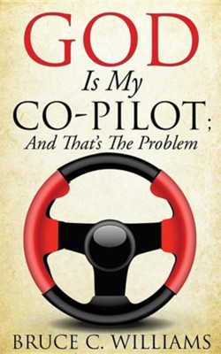 God Is My Co-Pilot; And That's the Problem  -     By: Bruce C. Williams