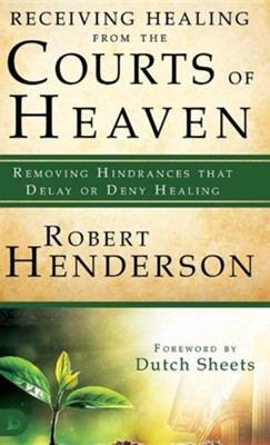 Receiving Healing from the Courts of Heaven: Removing Hindrances That Delay or Deny Healing  -     By: Robert Henderson