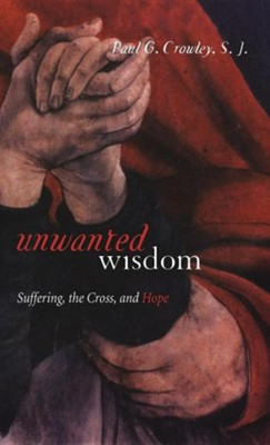 Unwanted Wisdom: Suffering, the Cross, and Hope  -     By: Paul G. Crowley S.J.