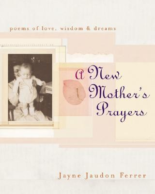 A New Mother's Prayers: Poems of Love, Wisdom, & Dreams  -     By: Jayne Jaudon Ferrer